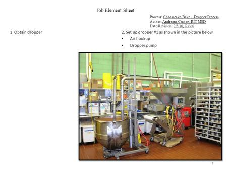 Job Element Sheet Process: Cheesecake Bake – Dropper Process Author: Andreana Crance, RIT MSD Date/Revision: 2/5/10, Rev 0 1. Obtain dropper2. Set up dropper.