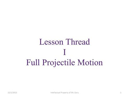 Lesson Thread I Full Projectile Motion 12/1/20131Intellectual Property of Mr. Gary.