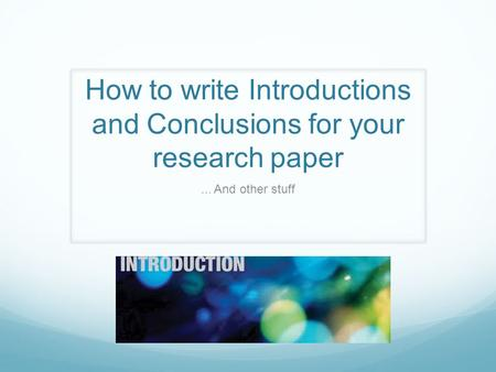 How to write Introductions and Conclusions for your research paper... And other stuff.