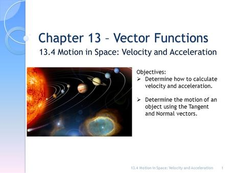 Chapter 13 – Vector Functions 13.4 Motion in Space: Velocity and Acceleration 1 Objectives:  Determine how to calculate velocity and acceleration.  Determine.