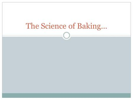 The Science of Baking…. Chemical Reactions A recipe is like a chemical formula. Chemical reactions during baking give the product its final appearance,