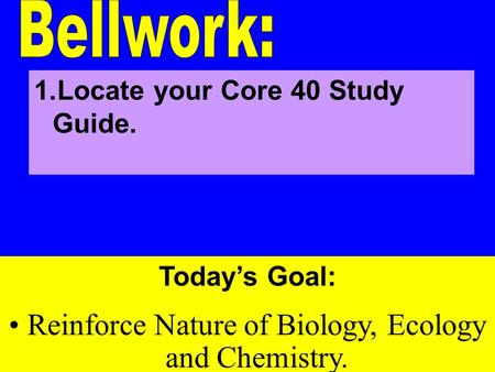Today's Goal: Reinforce Nature of Biology, Ecology and Chemistry. 1.Locate your Core 40 Study Guide.