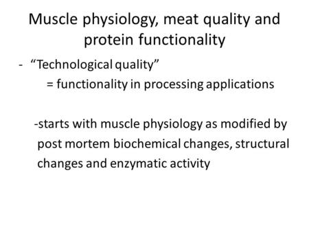 "Muscle physiology, meat quality and protein functionality -""Technological quality"" = functionality in processing applications -starts with muscle physiology."