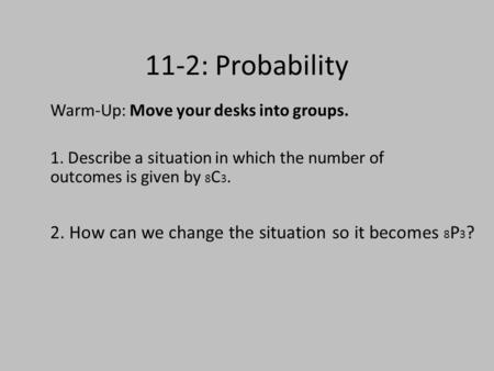 11-2: Probability Warm-Up: Move your desks into groups. 1. Describe a situation in which the number of outcomes is given by 8 C 3. 2. How can we change.