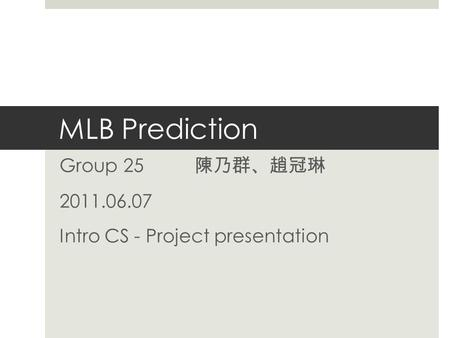 MLB Prediction Group 25 陳乃群 、 趙冠琳 2011.06.07 Intro CS - Project presentation.