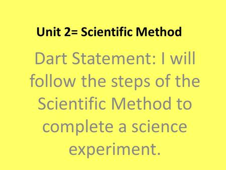 Unit 2= Scientific Method Dart Statement: I will follow the steps of the Scientific Method to complete a science experiment.