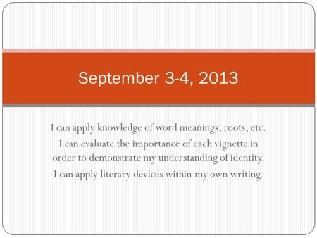 September 3-4, 2013 I can apply knowledge of word meanings, roots, etc. I can evaluate the importance of each vignette in order to demonstrate my understanding.