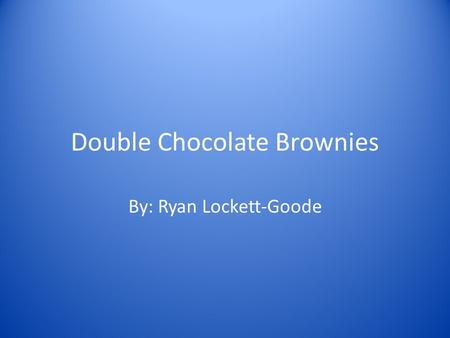 Double Chocolate Brownies By: Ryan Lockett-Goode.