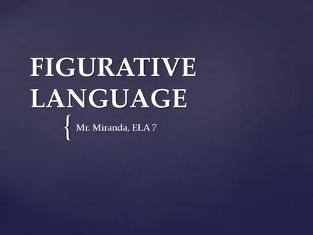 { FIGURATIVE LANGUAGE Mr. Miranda, ELA 7.  Simile  Metaphor  Idioms  Personification  Hyperbole  Alliteration  Assonance  Onomatopoeia NOTE: There.