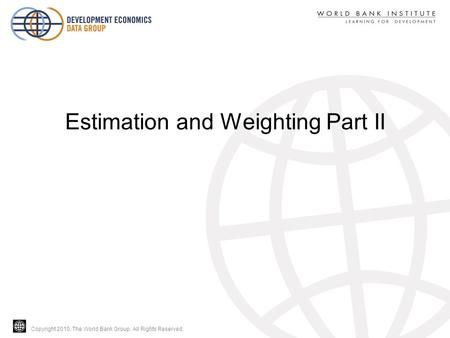 Copyright 2010, The World Bank Group. All Rights Reserved. Estimation and Weighting Part II.