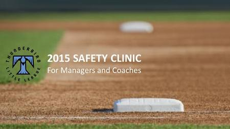 2015 SAFETY CLINIC For Managers and Coaches. Purpose: To increase safety awareness among all members of the league by giving guidance in the form of communication,