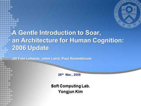 A Gentle Introduction to Soar, an Architecture for Human Cognition: 2006 Update Soft Computing Lab. Yongjun Kim 26 th Mar., 2009 Jill Fain Lehman, John.