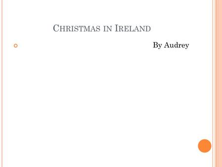 C HRISTMAS IN I RELAND By Audrey. I RELAND The population in Ireland is 4,487,000
