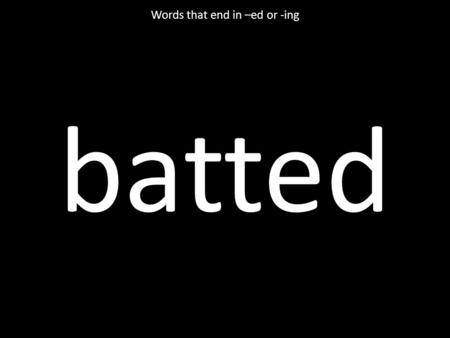 Batted Words that end in –ed or -ing. getting Words that end in –ed or -ing.