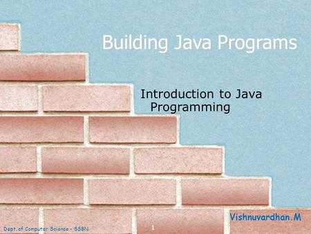 1 Building Java Programs Introduction to Java Programming Dept. of Computer Science - SSBN Vishnuvardhan.M.