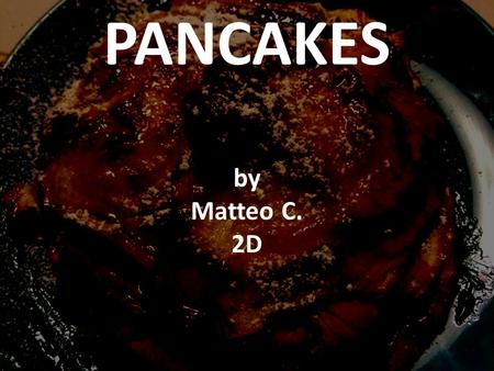 PANCAKES by Matteo C. 2D. INGREDIENTS ( SERVES: 6 PEOPLE) 450 ml skimmed milk 150 gr caster sugar 2 eggs 1 teaspoon vegetable oil 1 teaspoon vanilla extract.