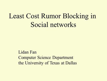 Least Cost Rumor Blocking in Social networks Lidan Fan Computer Science Department the University of Texas at Dallas.