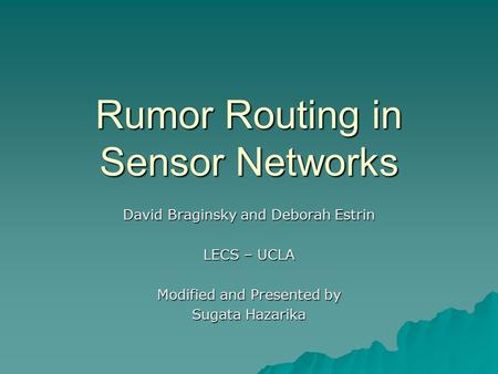 Rumor Routing in Sensor Networks David Braginsky and Deborah Estrin LECS – UCLA Modified and Presented by Sugata Hazarika.