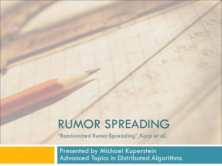 "RUMOR SPREADING ""Randomized Rumor Spreading"", Karp et al. Presented by Michael Kuperstein Advanced Topics in Distributed Algorithms."