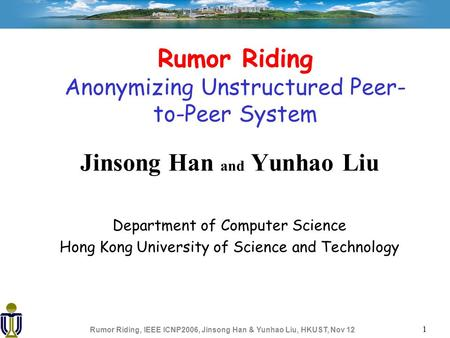 Rumor Riding, IEEE ICNP2006, Jinsong Han & Yunhao Liu, HKUST, Nov 12 1 Rumor Riding Anonymizing Unstructured Peer- to-Peer System Jinsong Han and Yunhao.
