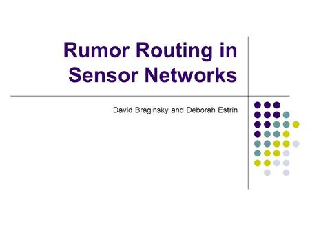 Rumor Routing in Sensor Networks David Braginsky and Deborah Estrin.