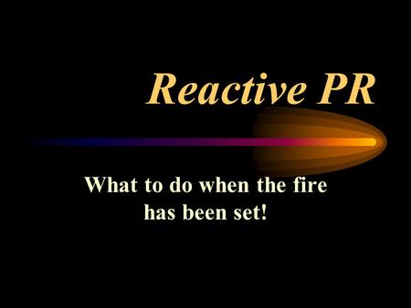 Reactive PR What to do when the fire has been set!