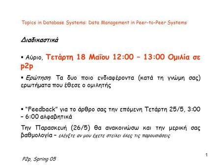 P2p, Spring 05 1 Topics in Database Systems: Data Management in Peer-to-Peer Systems Διαδικαστικά  Αύριο, Τετάρτη 18 Μαΐου 12:00 – 13:00 Ομιλία σε p2p.