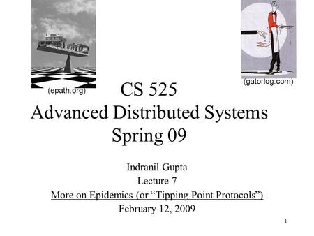 "1 CS 525 Advanced Distributed Systems Spring 09 Indranil Gupta Lecture 7 More on Epidemics (or ""Tipping Point Protocols"") February 12, 2009 (gatorlog.com)"