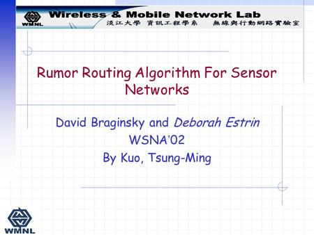 Rumor Routing Algorithm For Sensor Networks David Braginsky and Deborah Estrin WSNA ' 02 By Kuo, Tsung-Ming.
