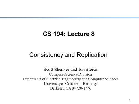 1 CS 194: Lecture 8 Consistency and Replication Scott Shenker and Ion Stoica Computer Science Division Department of Electrical Engineering and Computer.