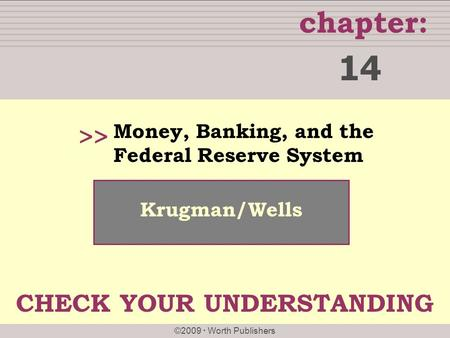 Chapter: ©2009  Worth Publishers >> Krugman/Wells Money, Banking, and the Federal Reserve System 14 CHECK YOUR UNDERSTANDING.