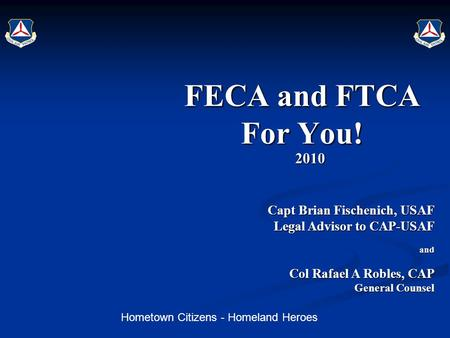 Hometown Citizens - Homeland Heroes FECA and FTCA For You! 2010 Capt Brian Fischenich, USAF Capt Brian Fischenich, USAF Legal Advisor to CAP-USAF and Col.