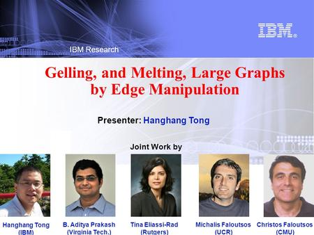© 2012 IBM Corporation IBM Research Gelling, and Melting, Large Graphs by Edge Manipulation Joint Work by Hanghang Tong (IBM) B. Aditya Prakash (Virginia.
