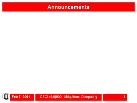 Feb 7, 2001CSCI {4,6}900: Ubiquitous Computing1 Announcements.
