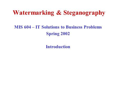 Watermarking & Steganography MIS 604 – IT Solutions to Business Problems Spring 2002 Introduction.