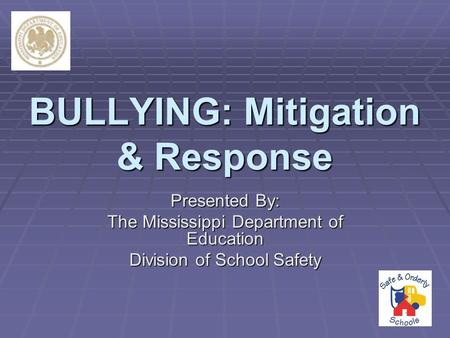 BULLYING: Mitigation & Response Presented By: The Mississippi Department of Education Division of School Safety.