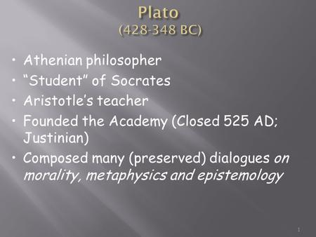 "1 Athenian philosopher ""Student"" of Socrates Aristotle's teacher Founded the Academy (Closed 525 AD; Justinian) Composed many (preserved) dialogues on."