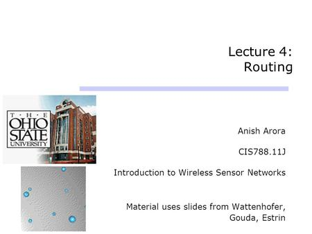 Lecture 4: Routing Anish Arora CIS788.11J Introduction to Wireless Sensor Networks Material uses slides from Wattenhofer, Gouda, Estrin.