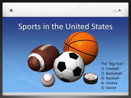 "Sports in the United States The ""Big Five"": 1)Football 2)Basketball 3)Baseball 4)Hockey 5)Soccer."