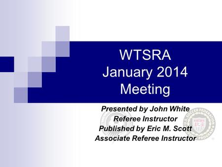 WTSRA January 2014 Meeting Presented by John White Referee Instructor Published by Eric M. Scott Associate Referee Instructor.