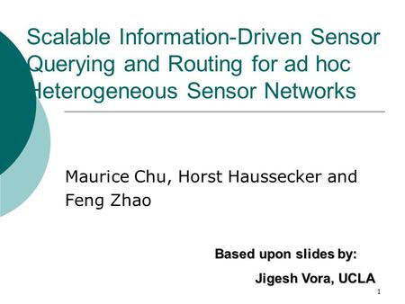1 Scalable Information-Driven Sensor Querying and Routing for ad hoc Heterogeneous Sensor Networks Maurice Chu, Horst Haussecker and Feng Zhao Based upon.