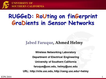 UNIVERSITY OF SOUTHERN CALIFORNIA RUGGeD: RoUting on finGerprint GraDients in Sensor Networks Jabed Faruque, Ahmed Helmy Wireless Networking Laboratory.