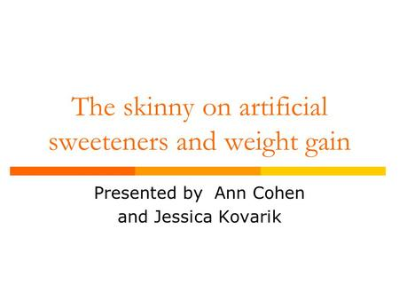 The skinny on artificial sweeteners and weight gain Presented by Ann Cohen and Jessica Kovarik.
