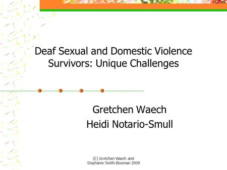 Deaf Sexual and Domestic Violence Survivors: Unique Challenges Gretchen Waech Heidi Notario-Smull (C) Gretchen Waech and Stephanie Smith-Bowman 2009.