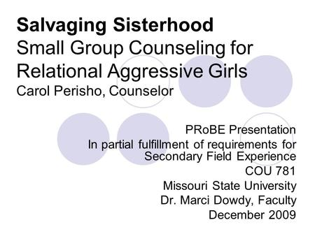 Salvaging Sisterhood Small Group Counseling for Relational Aggressive Girls Carol Perisho, Counselor PRoBE Presentation In partial fulfillment of requirements.