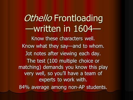 Othello Frontloading —written in 1604— Know these characters well. Know what they say—and to whom. Jot notes after viewing each day. The test (100 multiple.