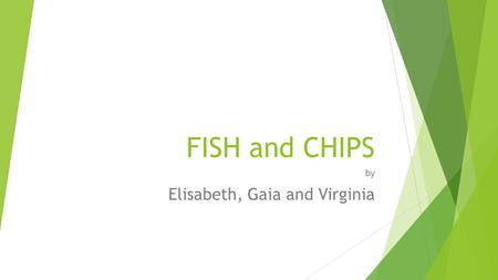 FISH and CHIPS by Elisabeth, Gaia and Virginia. Ingredients:  -250 gr. boneless fish (cod fillet)  -250 gr. potatoes  -50 gr. plain flour  -1 egg,
