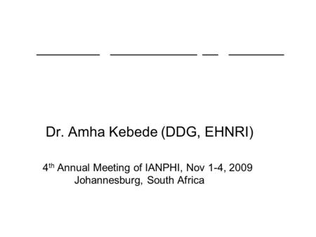 Dr. Amha Kebede (DDG, EHNRI) 4 th Annual Meeting of IANPHI, Nov 1-4, 2009 Johannesburg, South Africa ________ ___________ __ _______ ________ ___________.
