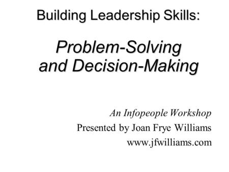 Building Leadership Skills: Problem-Solving and Decision-Making An Infopeople Workshop Presented by Joan Frye Williams www.jfwilliams.com.