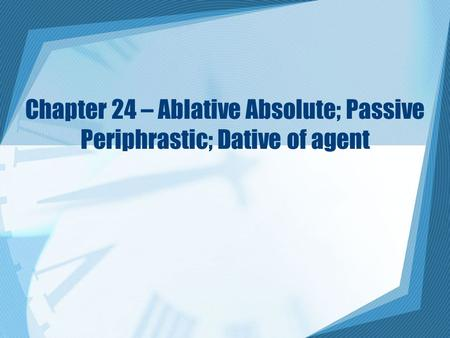 Chapter 24 – Ablative Absolute; Passive Periphrastic; Dative of agent.